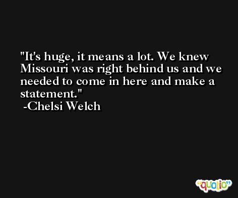 It's huge, it means a lot. We knew Missouri was right behind us and we needed to come in here and make a statement. -Chelsi Welch