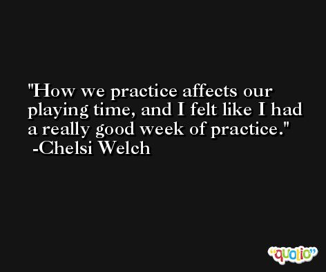 How we practice affects our playing time, and I felt like I had a really good week of practice. -Chelsi Welch