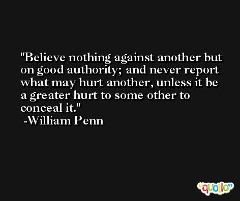 Believe nothing against another but on good authority; and never report what may hurt another, unless it be a greater hurt to some other to conceal it. -William Penn