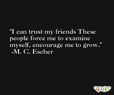 I can trust my friends These people force me to examine myself, encourage me to grow. -M. C. Escher