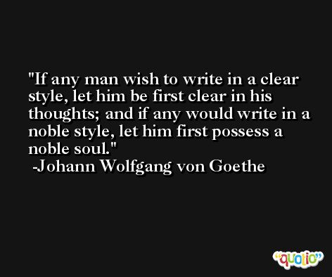 If any man wish to write in a clear style, let him be first clear in his thoughts; and if any would write in a noble style, let him first possess a noble soul. -Johann Wolfgang von Goethe