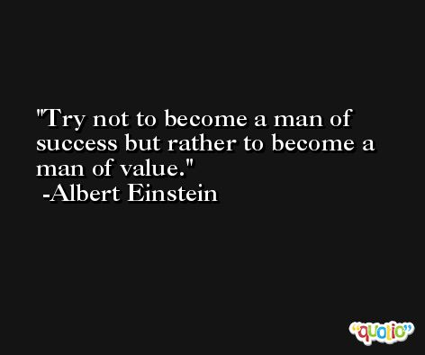 Try not to become a man of success but rather to become a man of value. -Albert Einstein