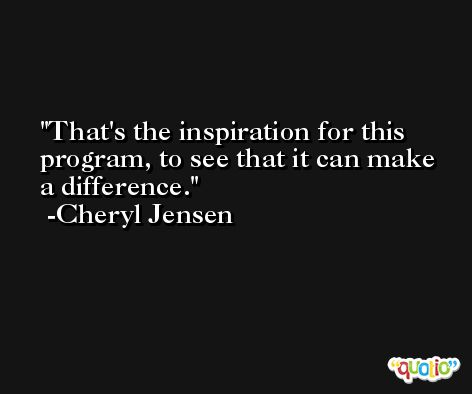 That's the inspiration for this program, to see that it can make a difference. -Cheryl Jensen