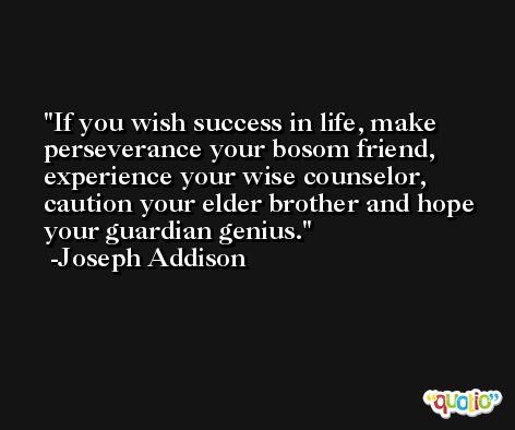 If you wish success in life, make perseverance your bosom friend, experience your wise counselor, caution your elder brother and hope your guardian genius. -Joseph Addison