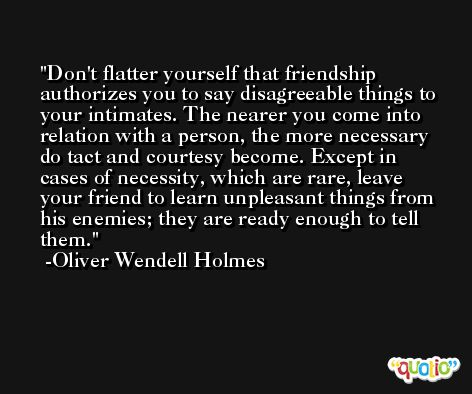 Don't flatter yourself that friendship authorizes you to say disagreeable things to your intimates. The nearer you come into relation with a person, the more necessary do tact and courtesy become. Except in cases of necessity, which are rare, leave your friend to learn unpleasant things from his enemies; they are ready enough to tell them. -Oliver Wendell Holmes