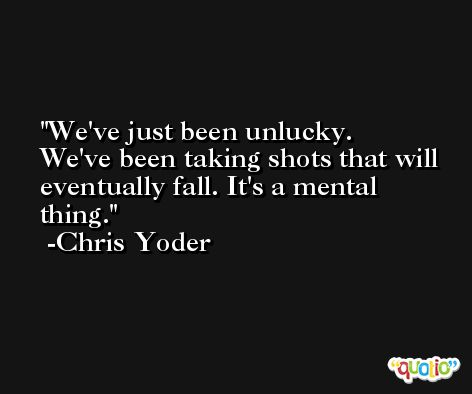 We've just been unlucky. We've been taking shots that will eventually fall. It's a mental thing. -Chris Yoder
