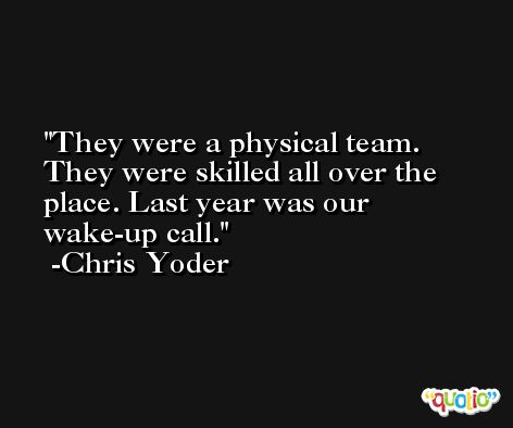 They were a physical team. They were skilled all over the place. Last year was our wake-up call. -Chris Yoder