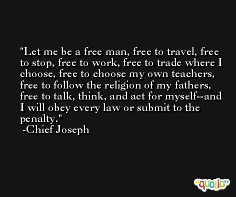 Let me be a free man, free to travel, free to stop, free to work, free to trade where I choose, free to choose my own teachers, free to follow the religion of my fathers, free to talk, think, and act for myself--and I will obey every law or submit to the penalty. -Chief Joseph