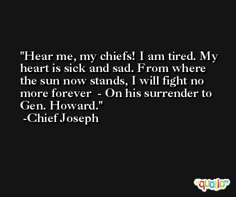 Hear me, my chiefs! I am tired. My heart is sick and sad. From where the sun now stands, I will fight no more forever  - On his surrender to Gen. Howard. -Chief Joseph