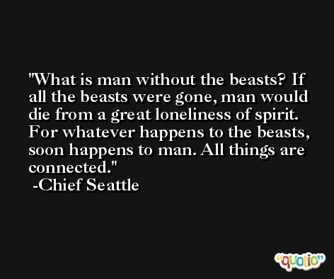 What is man without the beasts? If all the beasts were gone, man would die from a great loneliness of spirit. For whatever happens to the beasts, soon happens to man. All things are connected. -Chief Seattle