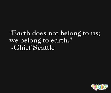 Earth does not belong to us; we belong to earth. -Chief Seattle