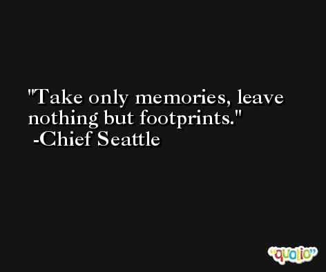 Take only memories, leave nothing but footprints. -Chief Seattle