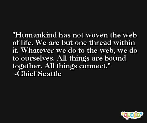 Humankind has not woven the web of life. We are but one thread within it. Whatever we do to the web, we do to ourselves. All things are bound together. All things connect. -Chief Seattle