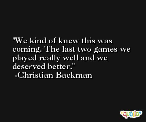 We kind of knew this was coming. The last two games we played really well and we deserved better. -Christian Backman