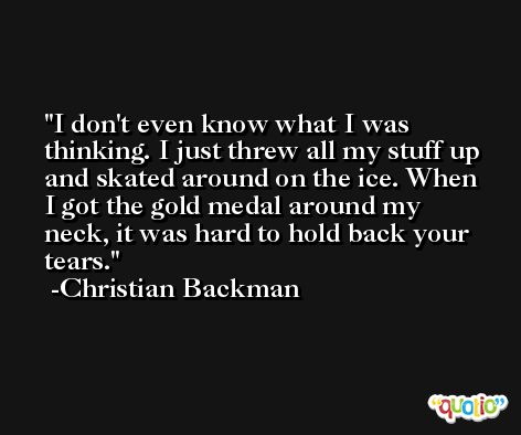 I don't even know what I was thinking. I just threw all my stuff up and skated around on the ice. When I got the gold medal around my neck, it was hard to hold back your tears. -Christian Backman