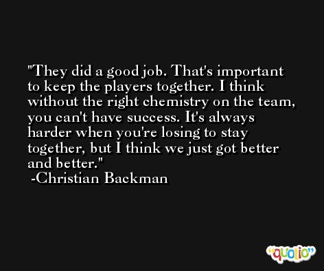 They did a good job. That's important to keep the players together. I think without the right chemistry on the team, you can't have success. It's always harder when you're losing to stay together, but I think we just got better and better. -Christian Backman