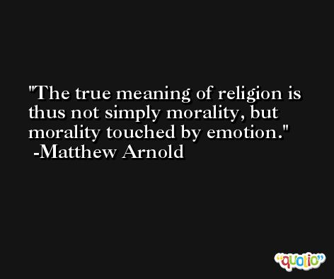The true meaning of religion is thus not simply morality, but morality touched by emotion. -Matthew Arnold
