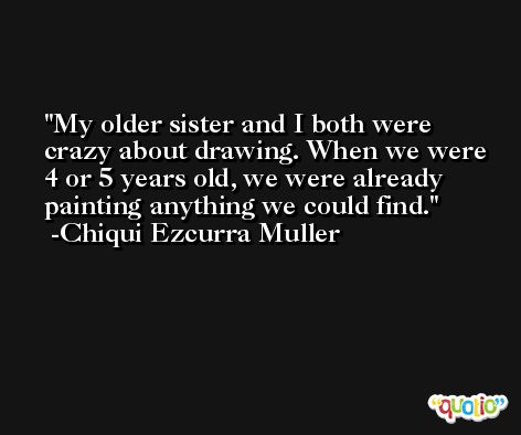 My older sister and I both were crazy about drawing. When we were 4 or 5 years old, we were already painting anything we could find. -Chiqui Ezcurra Muller