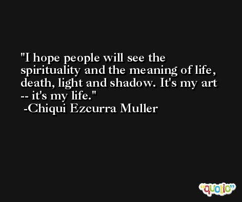 I hope people will see the spirituality and the meaning of life, death, light and shadow. It's my art -- it's my life. -Chiqui Ezcurra Muller