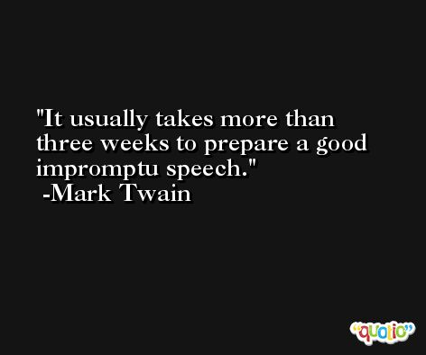 It usually takes more than three weeks to prepare a good impromptu speech. -Mark Twain