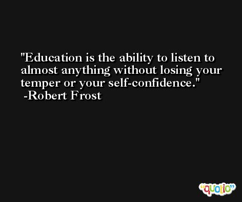 Education is the ability to listen to almost anything without losing your temper or your self-confidence. -Robert Frost