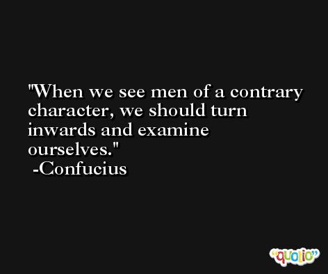 When we see men of a contrary character, we should turn inwards and examine ourselves. -Confucius