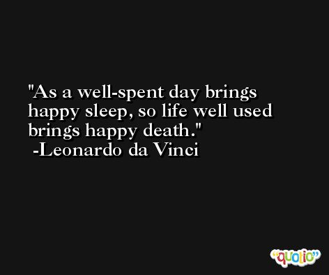 As a well-spent day brings happy sleep, so life well used brings happy death. -Leonardo da Vinci