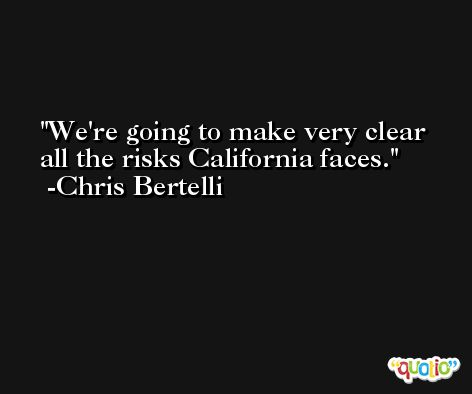 We're going to make very clear all the risks California faces. -Chris Bertelli