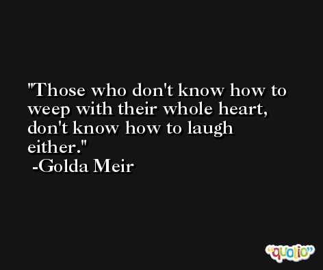 Those who don't know how to weep with their whole heart, don't know how to laugh either. -Golda Meir