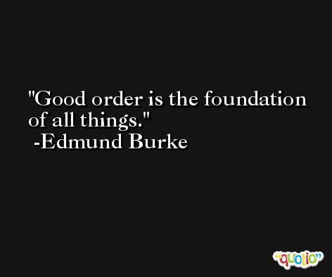 Good order is the foundation of all things. -Edmund Burke