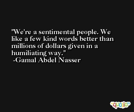 We're a sentimental people. We like a few kind words better than millions of dollars given in a humiliating way. -Gamal Abdel Nasser