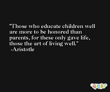 Those who educate children well are more to be honored than parents, for these only gave life, those the art of living well. -Aristotle