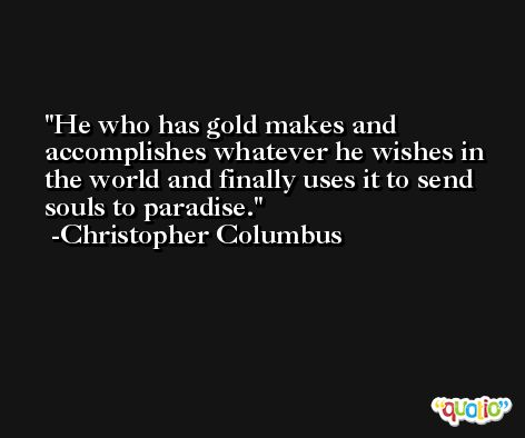 He who has gold makes and accomplishes whatever he wishes in the world and finally uses it to send souls to paradise. -Christopher Columbus
