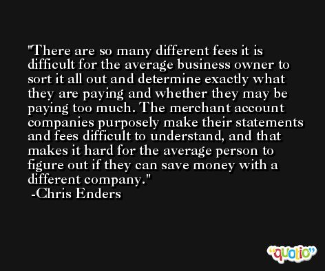 There are so many different fees it is difficult for the average business owner to sort it all out and determine exactly what they are paying and whether they may be paying too much. The merchant account companies purposely make their statements and fees difficult to understand, and that makes it hard for the average person to figure out if they can save money with a different company. -Chris Enders