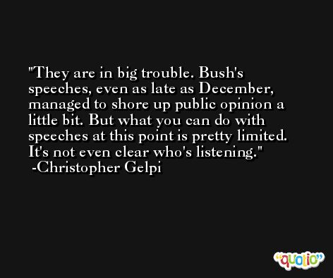 They are in big trouble. Bush's speeches, even as late as December, managed to shore up public opinion a little bit. But what you can do with speeches at this point is pretty limited. It's not even clear who's listening. -Christopher Gelpi