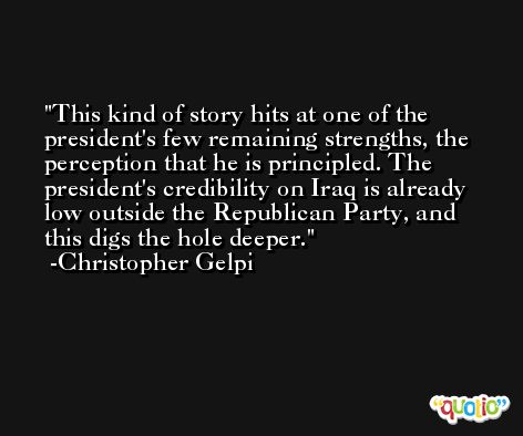 This kind of story hits at one of the president's few remaining strengths, the perception that he is principled. The president's credibility on Iraq is already low outside the Republican Party, and this digs the hole deeper. -Christopher Gelpi