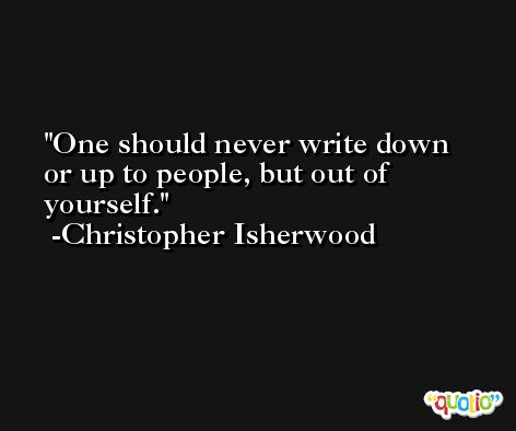 One should never write down or up to people, but out of yourself. -Christopher Isherwood