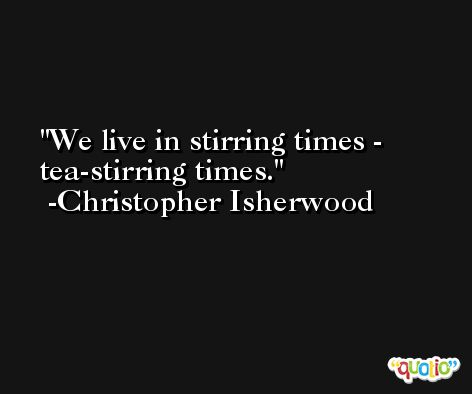 We live in stirring times - tea-stirring times. -Christopher Isherwood