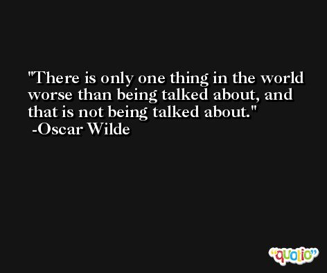 There is only one thing in the world worse than being talked about, and that is not being talked about. -Oscar Wilde