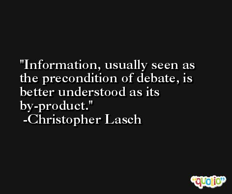 Information, usually seen as the precondition of debate, is better understood as its by-product. -Christopher Lasch