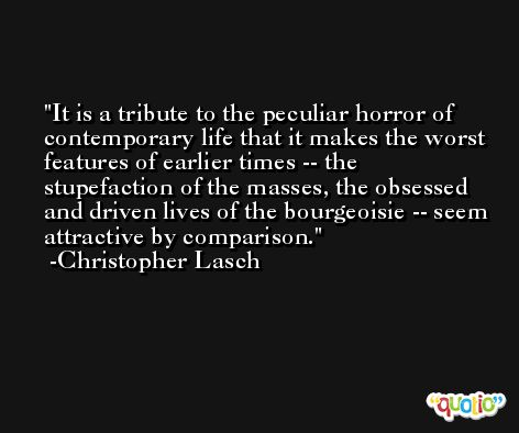 It is a tribute to the peculiar horror of contemporary life that it makes the worst features of earlier times -- the stupefaction of the masses, the obsessed and driven lives of the bourgeoisie -- seem attractive by comparison. -Christopher Lasch