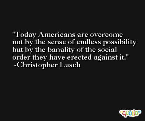 Today Americans are overcome not by the sense of endless possibility but by the banality of the social order they have erected against it. -Christopher Lasch