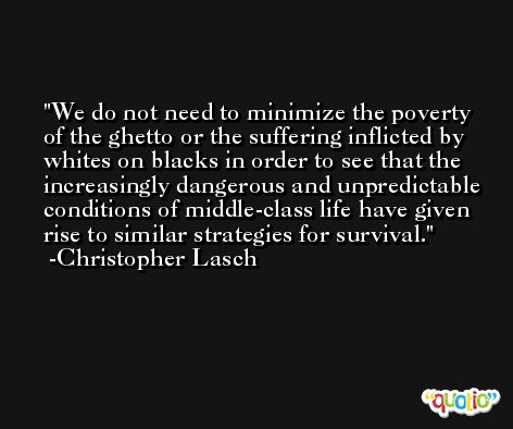 We do not need to minimize the poverty of the ghetto or the suffering inflicted by whites on blacks in order to see that the increasingly dangerous and unpredictable conditions of middle-class life have given rise to similar strategies for survival. -Christopher Lasch