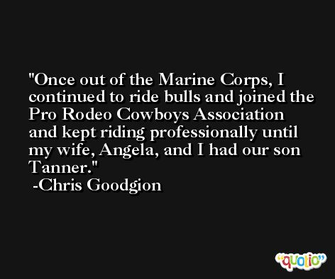 Once out of the Marine Corps, I continued to ride bulls and joined the Pro Rodeo Cowboys Association and kept riding professionally until my wife, Angela, and I had our son Tanner. -Chris Goodgion