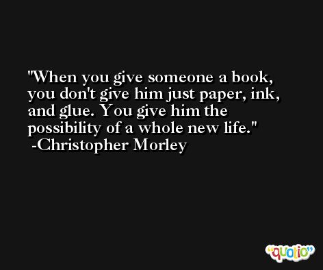 When you give someone a book, you don't give him just paper, ink, and glue. You give him the possibility of a whole new life. -Christopher Morley