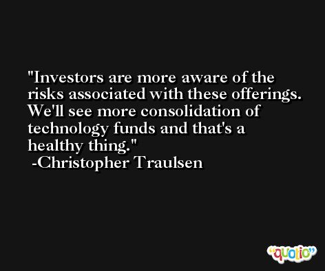 Investors are more aware of the risks associated with these offerings. We'll see more consolidation of technology funds and that's a healthy thing. -Christopher Traulsen