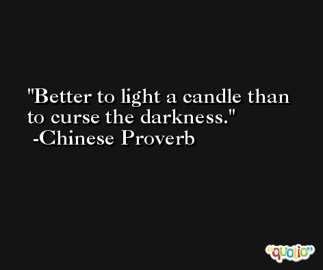 Better to light a candle than to curse the darkness. -Chinese Proverb
