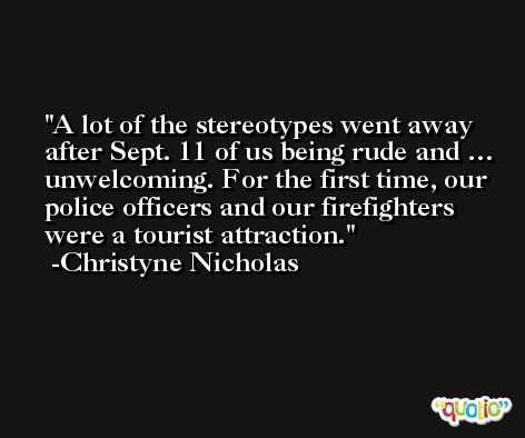 A lot of the stereotypes went away after Sept. 11 of us being rude and … unwelcoming. For the first time, our police officers and our firefighters were a tourist attraction. -Christyne Nicholas