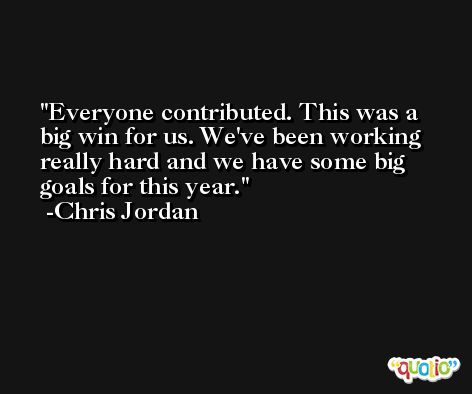 Everyone contributed. This was a big win for us. We've been working really hard and we have some big goals for this year. -Chris Jordan