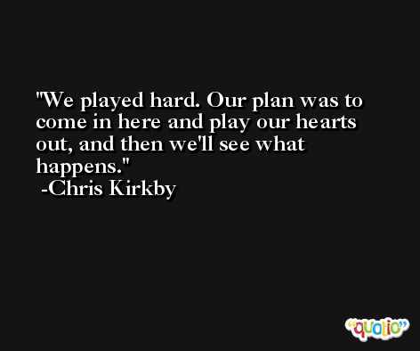 We played hard. Our plan was to come in here and play our hearts out, and then we'll see what happens. -Chris Kirkby